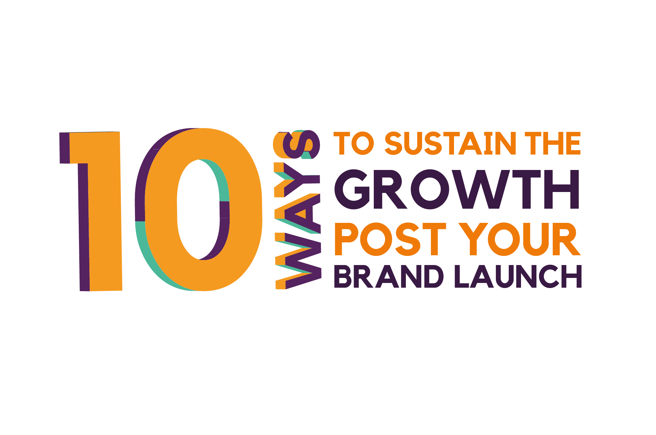 10 WAYS TO SUSTAIN THE GROWTH POST YOUR BRAND LAUNCH